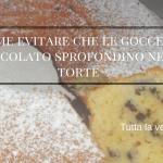 Come evitare che il cioccolato sprofondi nelle torte