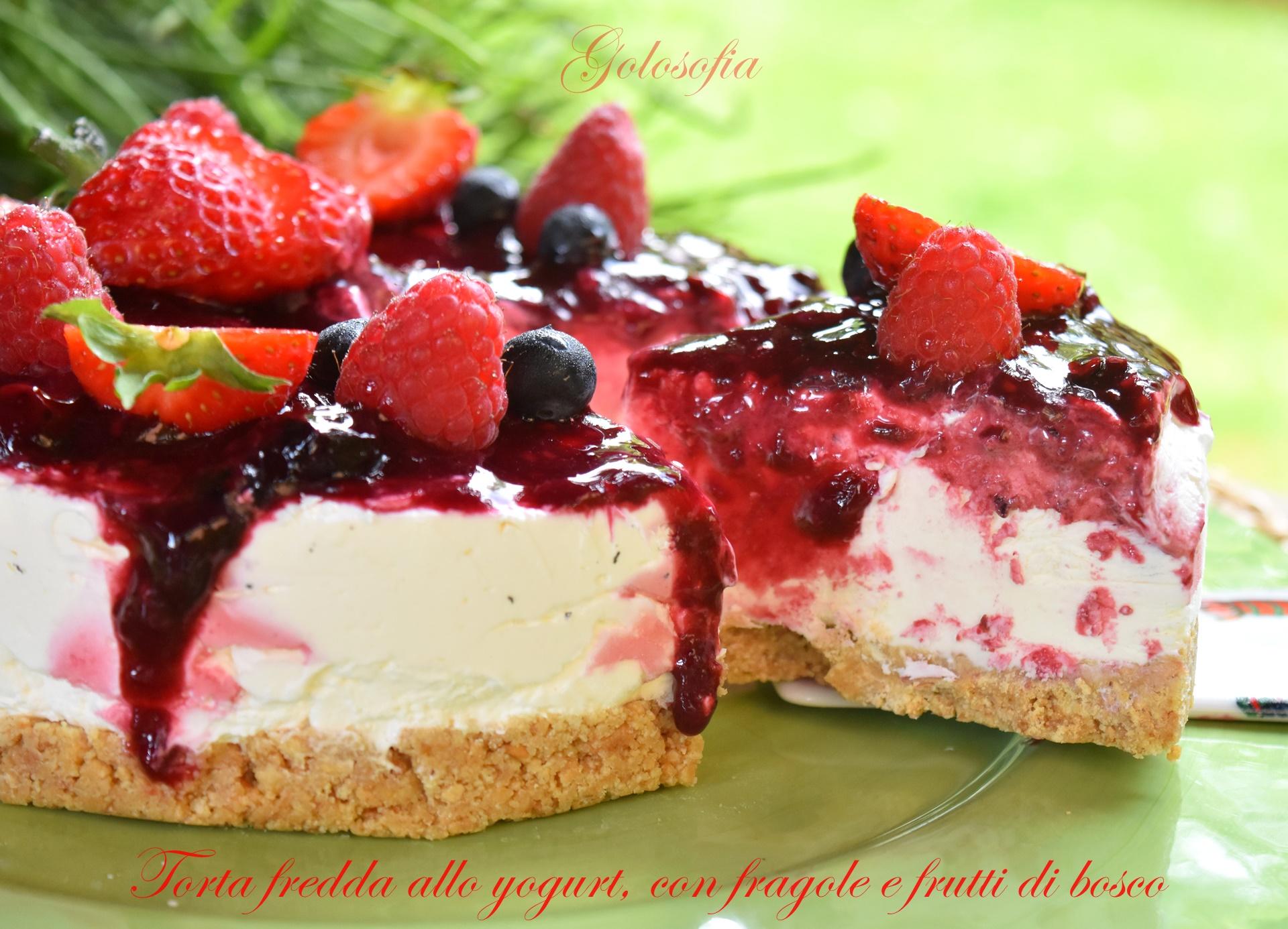 Torta fredda allo yogurt, con fragole e frutti di bosco-ricetta dolci-golosofia