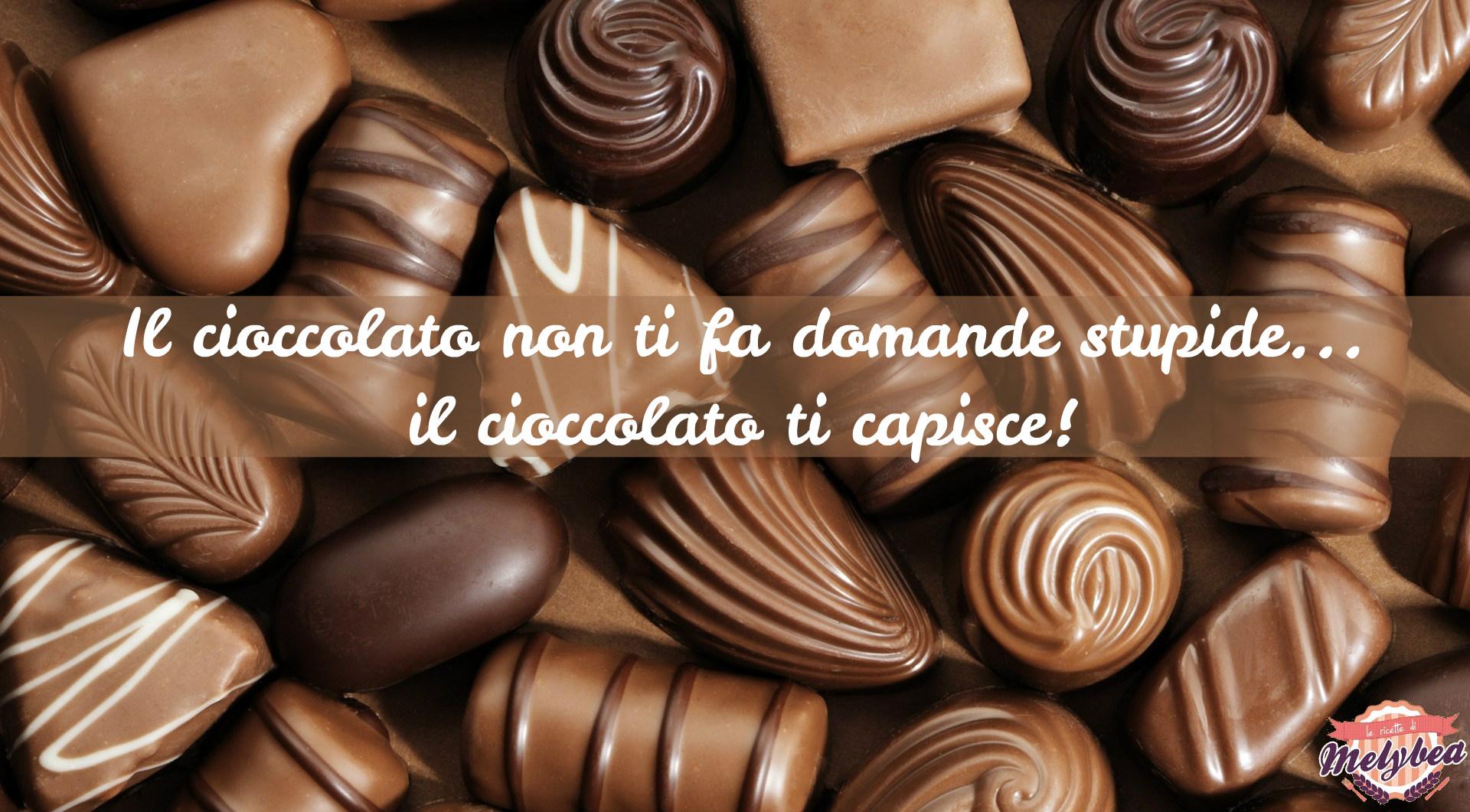 Il cioccolato non ti fa domande stupide, il cioccolato ti capisce!
