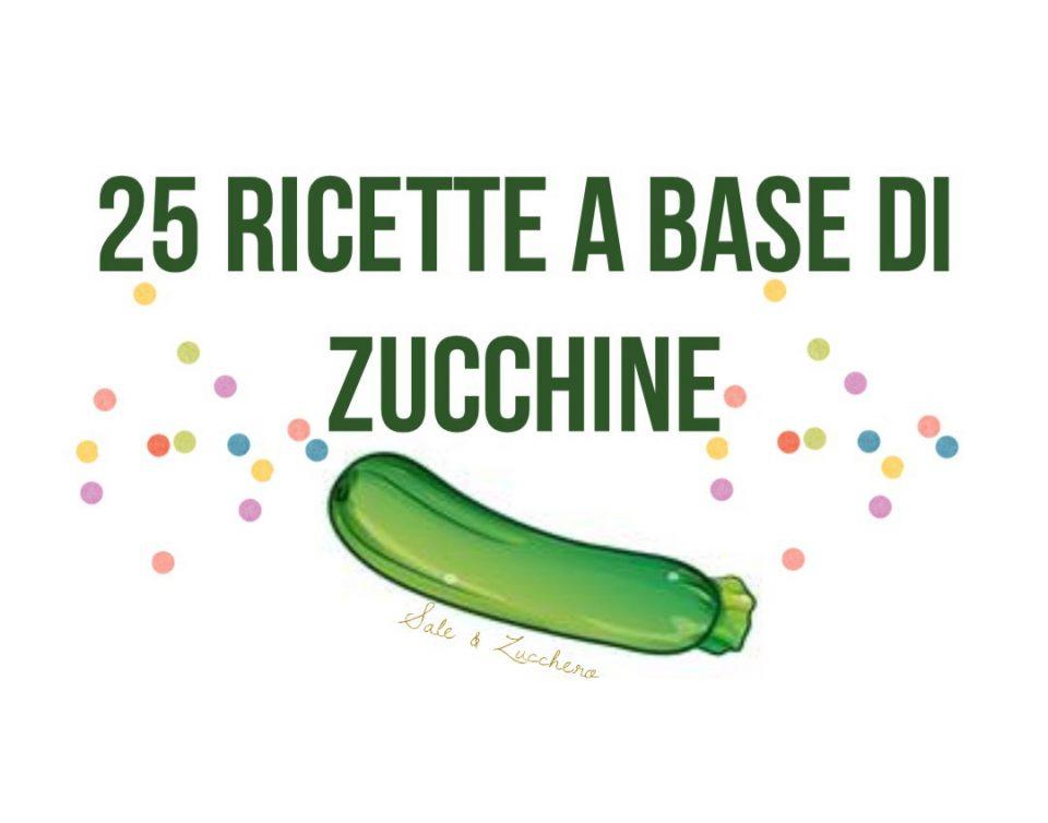 25 Ricette a base di Zucchine - Tante idee facili e sfiziose