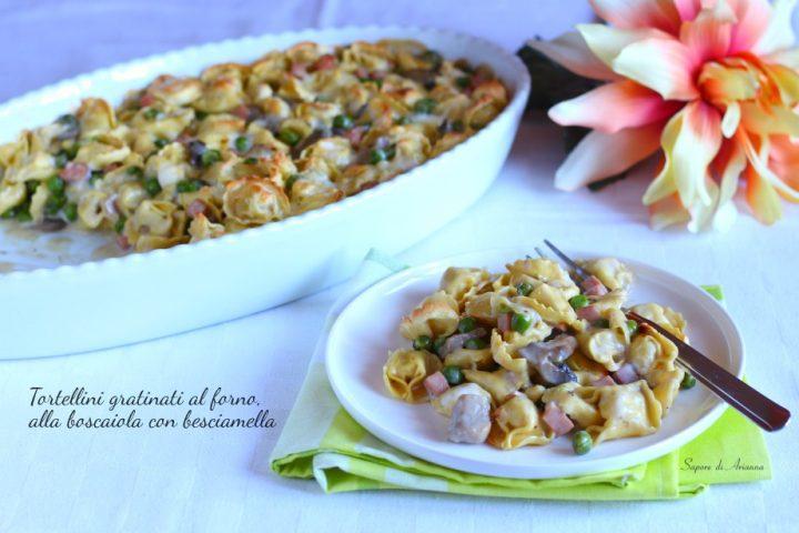 Tortellini gratinati al forno, alla boscaiola con besciamella