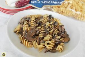 Pasta al radicchio funghi e gorgonzola ricetta